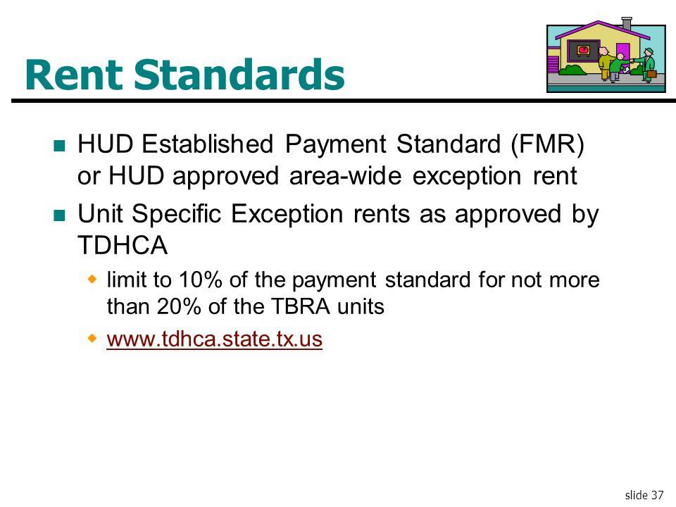 slide 37 Rent Standards HUD Established Payment Standard (FMR) or HUD approved area-wide exception rent Unit Specific Exception rents as approved by T