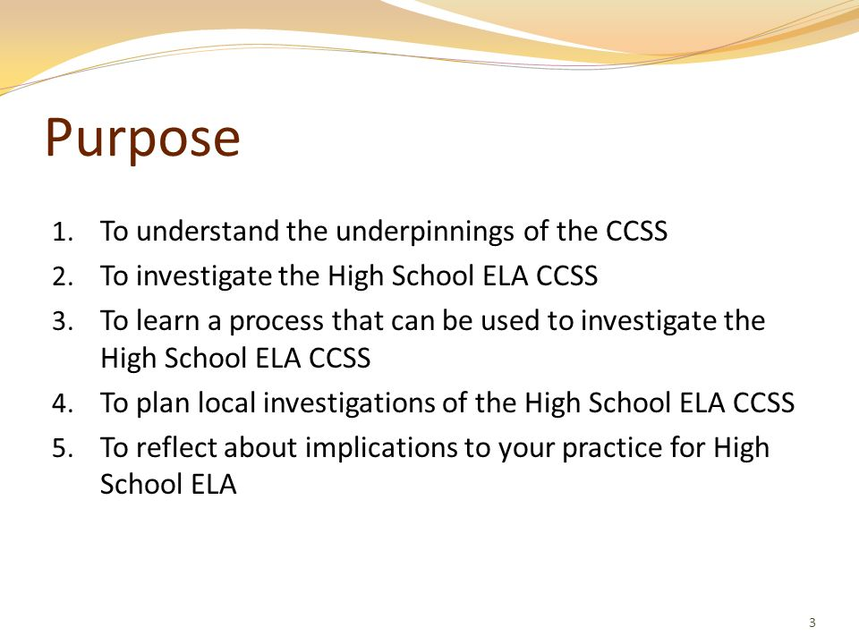 Purpose 1. To understand the underpinnings of the CCSS 2. To investigate the High School ELA CCSS 3. To learn a process that can be used to investigat
