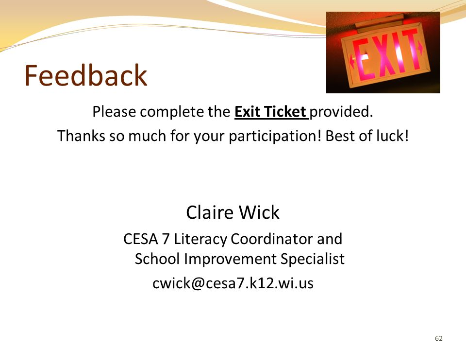 Feedback Please complete the Exit Ticket provided. Thanks so much for your participation! Best of luck! Claire Wick CESA 7 Literacy Coordinator and Sc