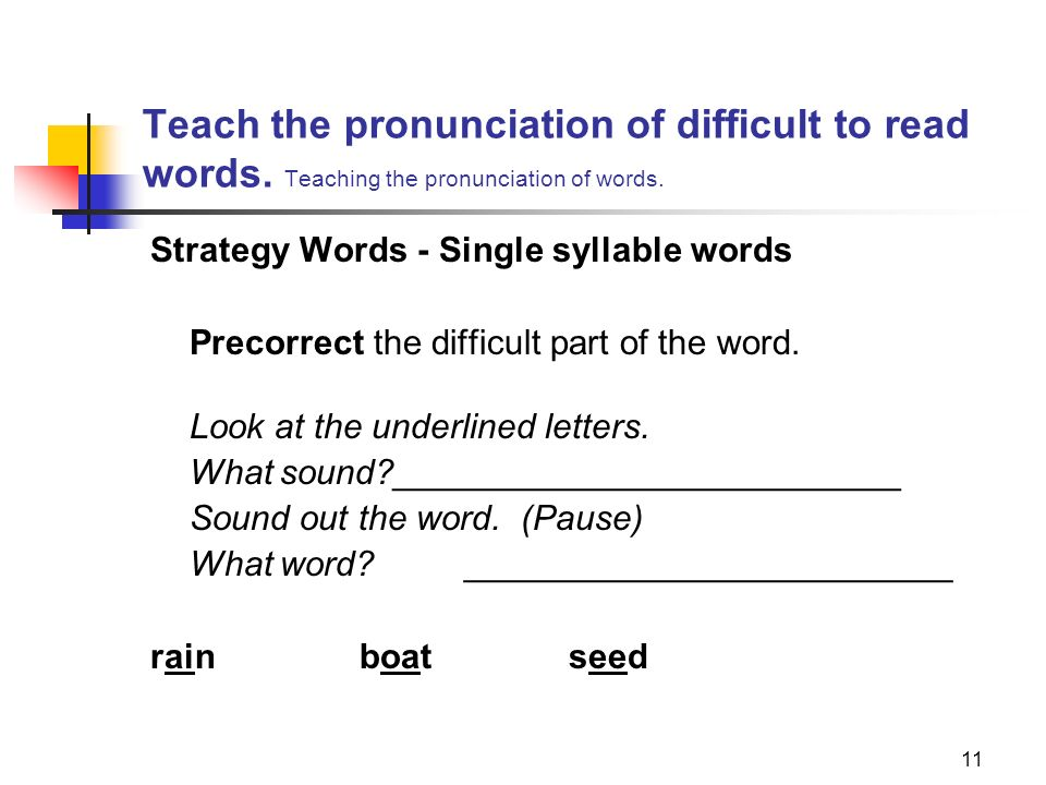 11 Teach the pronunciation of difficult to read words. Teaching the pronunciation of words. Strategy Words - Single syllable words Precorrect the diff