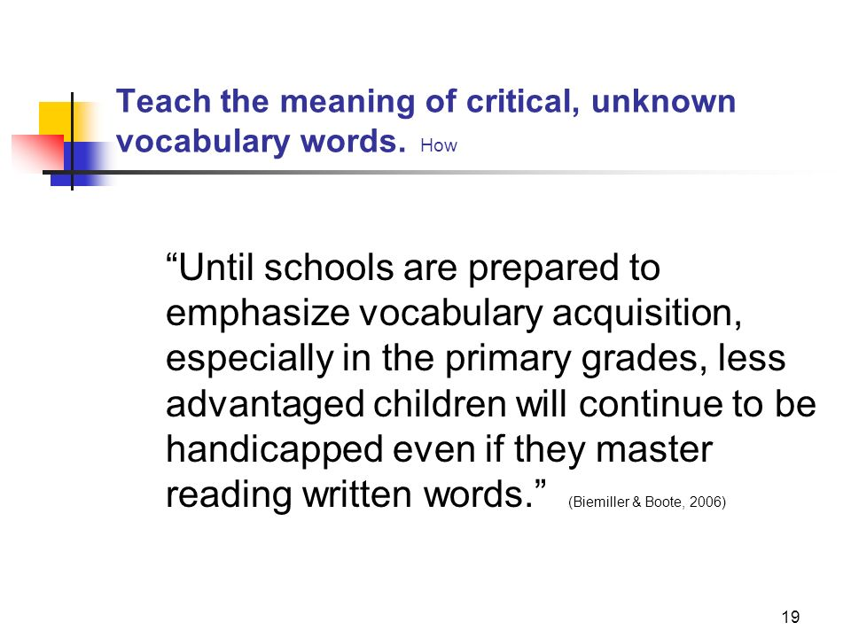 19 Teach the meaning of critical, unknown vocabulary words. How Until schools are prepared to emphasize vocabulary acquisition, especially in the prim