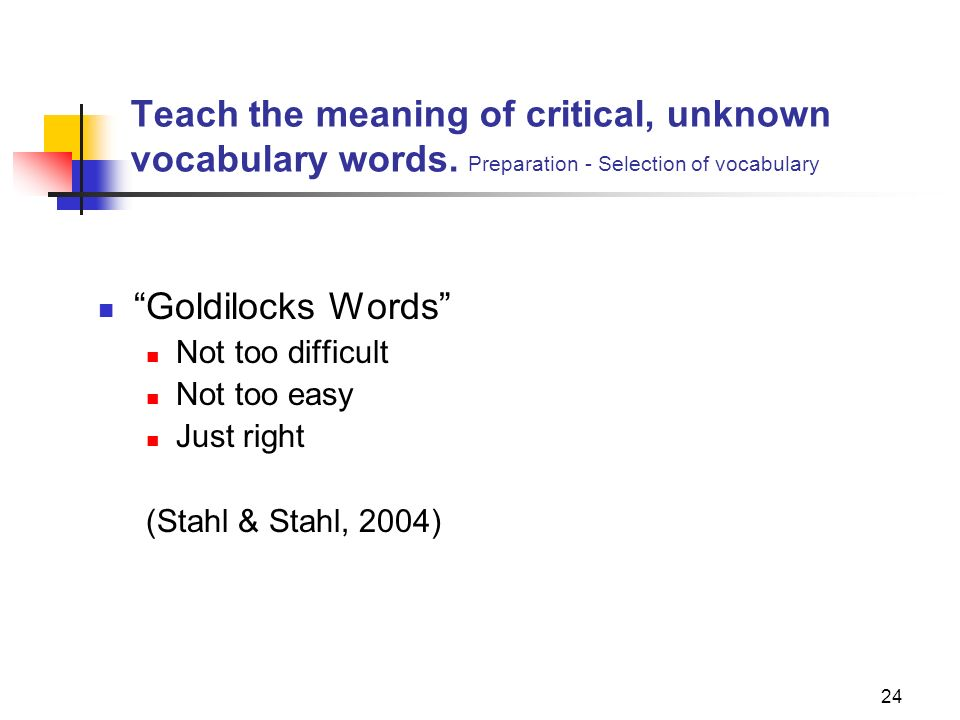24 Teach the meaning of critical, unknown vocabulary words. Preparation - Selection of vocabulary Goldilocks Words Not too difficult Not too easy Just