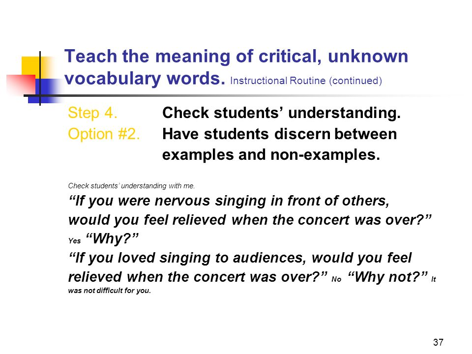 37 Teach the meaning of critical, unknown vocabulary words. Instructional Routine (continued) Step 4. Check students understanding. Option #2. Have st