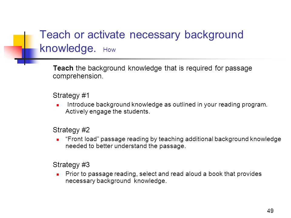 49 Teach or activate necessary background knowledge. How Teach the background knowledge that is required for passage comprehension. Strategy #1 Introd