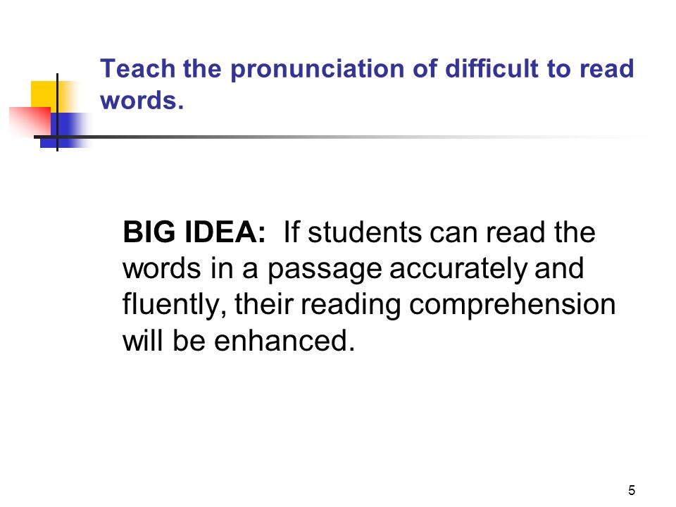 5 Teach the pronunciation of difficult to read words. BIG IDEA: If students can read the words in a passage accurately and fluently, their reading com