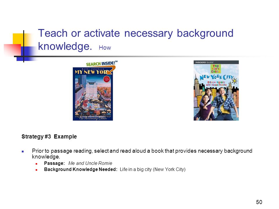 50 Teach or activate necessary background knowledge. How Strategy #3 Example Prior to passage reading, select and read aloud a book that provides nece