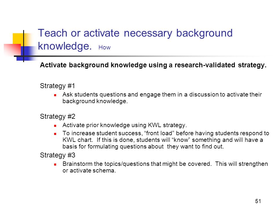 51 Teach or activate necessary background knowledge. How Activate background knowledge using a research-validated strategy. Strategy #1 Ask students q