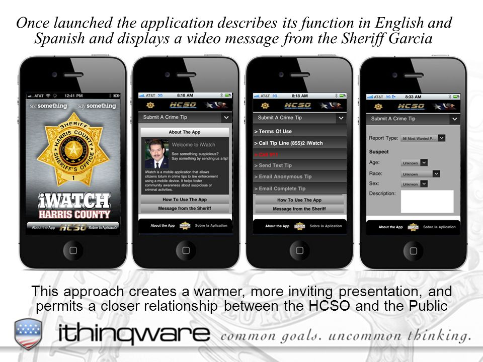 This approach creates a warmer, more inviting presentation, and permits a closer relationship between the HCSO and the Public Once launched the application describes its function in English and Spanish and displays a video message from the Sheriff Garcia