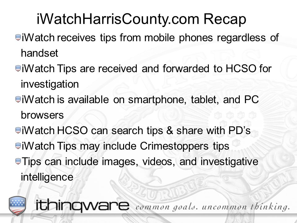iWatchHarrisCounty.com Recap iWatch receives tips from mobile phones regardless of handset iWatch Tips are received and forwarded to HCSO for investigation iWatch is available on smartphone, tablet, and PC browsers iWatch HCSO can search tips & share with PDs iWatch Tips may include Crimestoppers tips Tips can include images, videos, and investigative intelligence