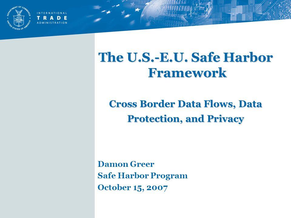 The U.S.-E.U. Safe Harbor Framework Cross Border Data Flows, Data Protection, and Privacy Damon Greer Safe Harbor Program October 15, 2007
