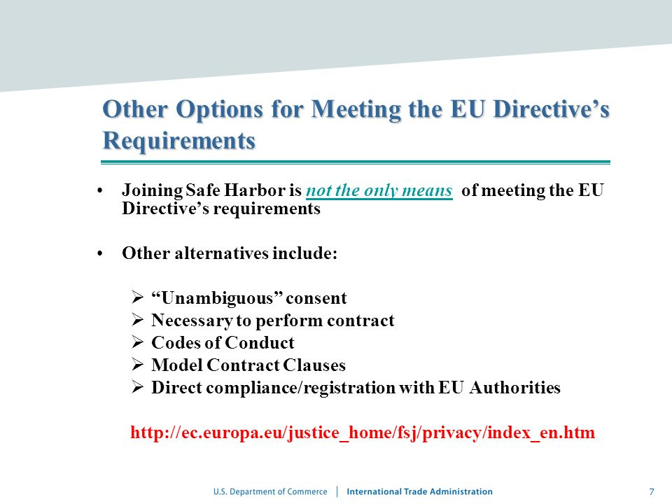 7 Other Options for Meeting the EU Directives Requirements Joining Safe Harbor is not the only means of meeting the EU Directives requirements Other a