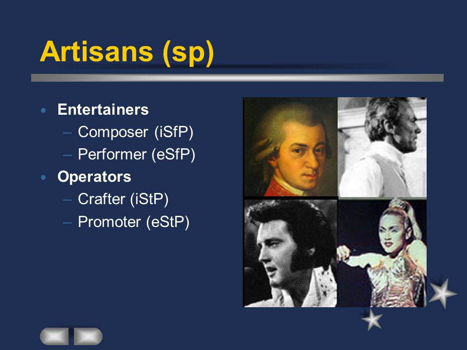 Artisans (sp) Entertainers –Composer (iSfP) –Performer (eSfP) Operators –Crafter (iStP) –Promoter (eStP)