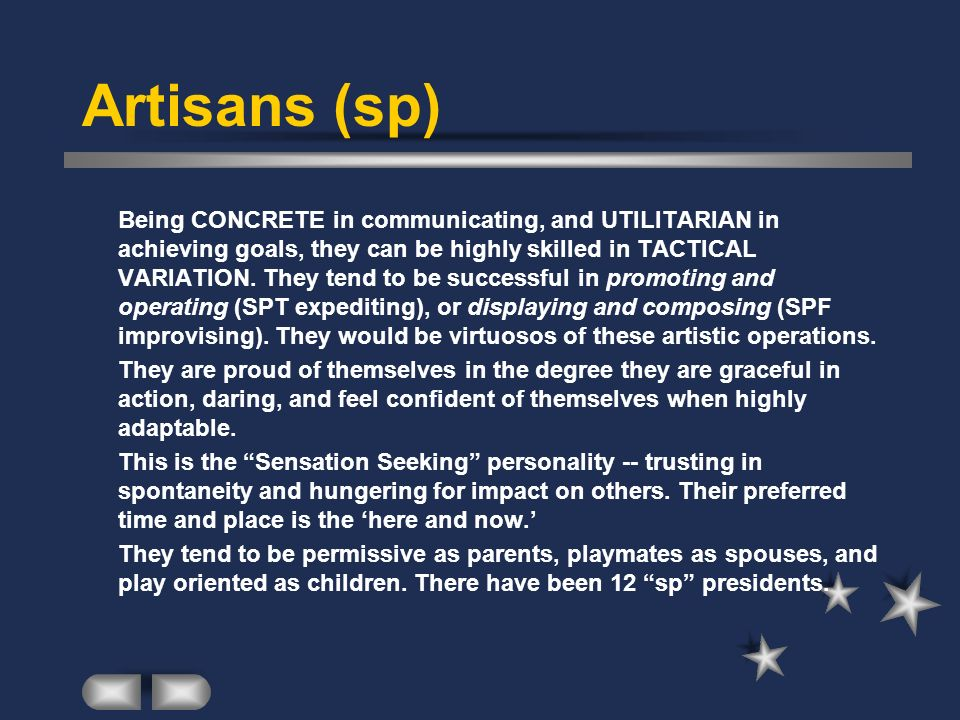 Artisans (sp) Being CONCRETE in communicating, and UTILITARIAN in achieving goals, they can be highly skilled in TACTICAL VARIATION. They tend to be s
