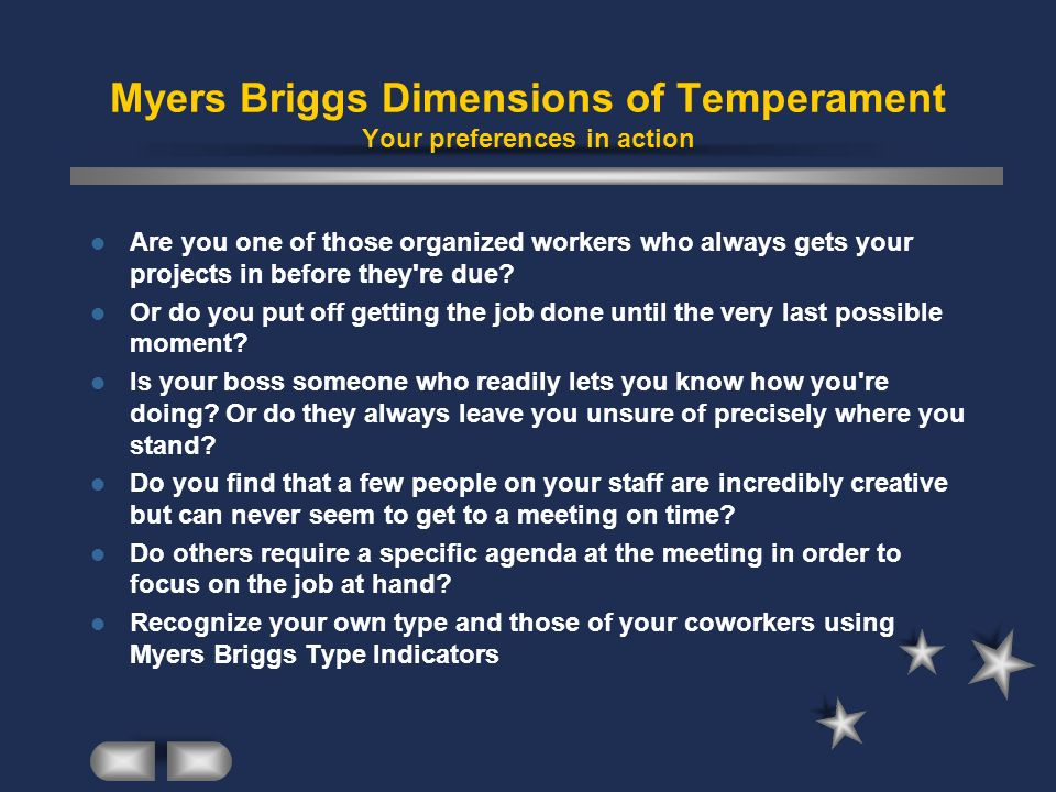 Myers Briggs Dimensions of Temperament Your preferences in action Are you one of those organized workers who always gets your projects in before they'