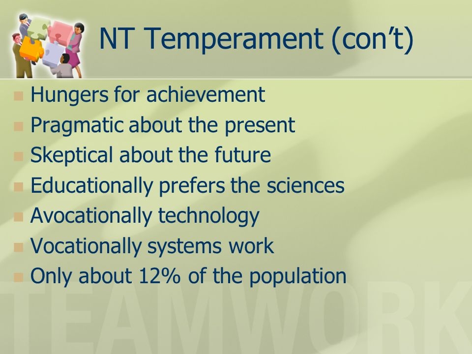 NT Temperament (cont) Hungers for achievement Pragmatic about the present Skeptical about the future Educationally prefers the sciences Avocationally technology Vocationally systems work Only about 12% of the population