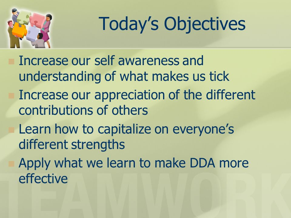 Todays Objectives Increase our self awareness and understanding of what makes us tick Increase our appreciation of the different contributions of others Learn how to capitalize on everyones different strengths Apply what we learn to make DDA more effective