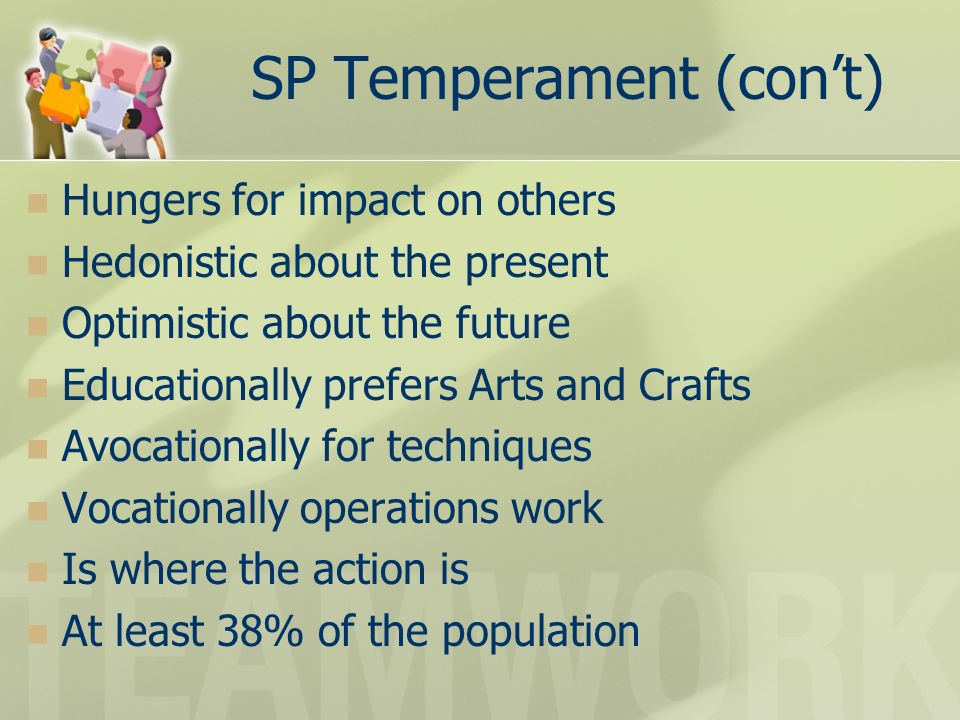SP Temperament (cont) Hungers for impact on others Hedonistic about the present Optimistic about the future Educationally prefers Arts and Crafts Avocationally for techniques Vocationally operations work Is where the action is At least 38% of the population