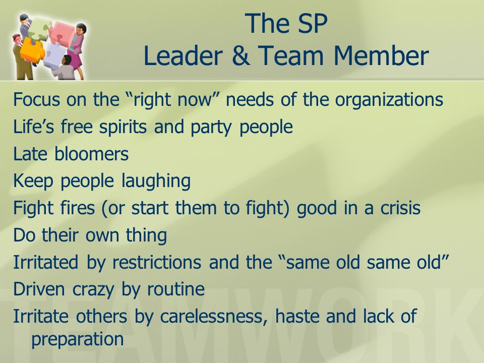 The SP Leader & Team Member Focus on the right now needs of the organizations Lifes free spirits and party people Late bloomers Keep people laughing Fight fires (or start them to fight) good in a crisis Do their own thing Irritated by restrictions and the same old same old Driven crazy by routine Irritate others by carelessness, haste and lack of preparation