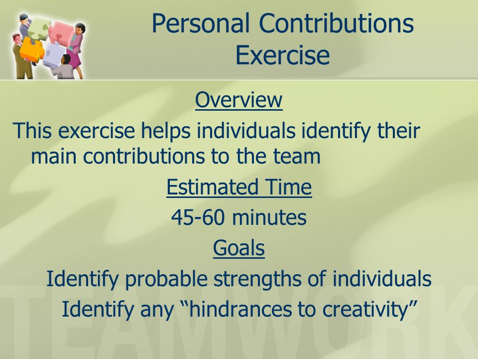 Personal Contributions Exercise Overview This exercise helps individuals identify their main contributions to the team Estimated Time 45-60 minutes Goals Identify probable strengths of individuals Identify any hindrances to creativity