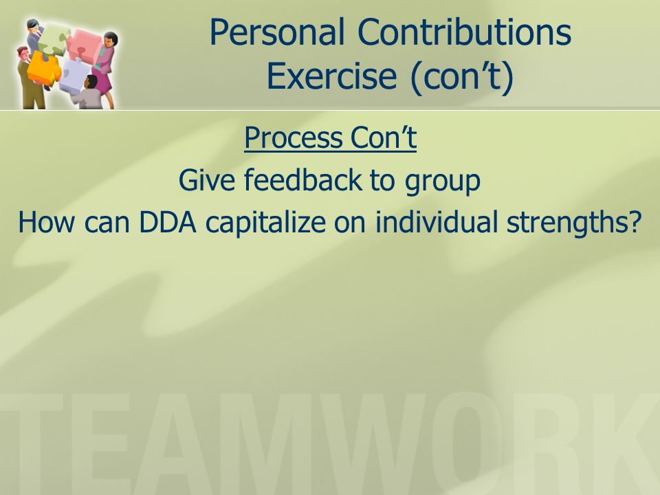 Personal Contributions Exercise (cont) Process Cont Give feedback to group How can DDA capitalize on individual strengths