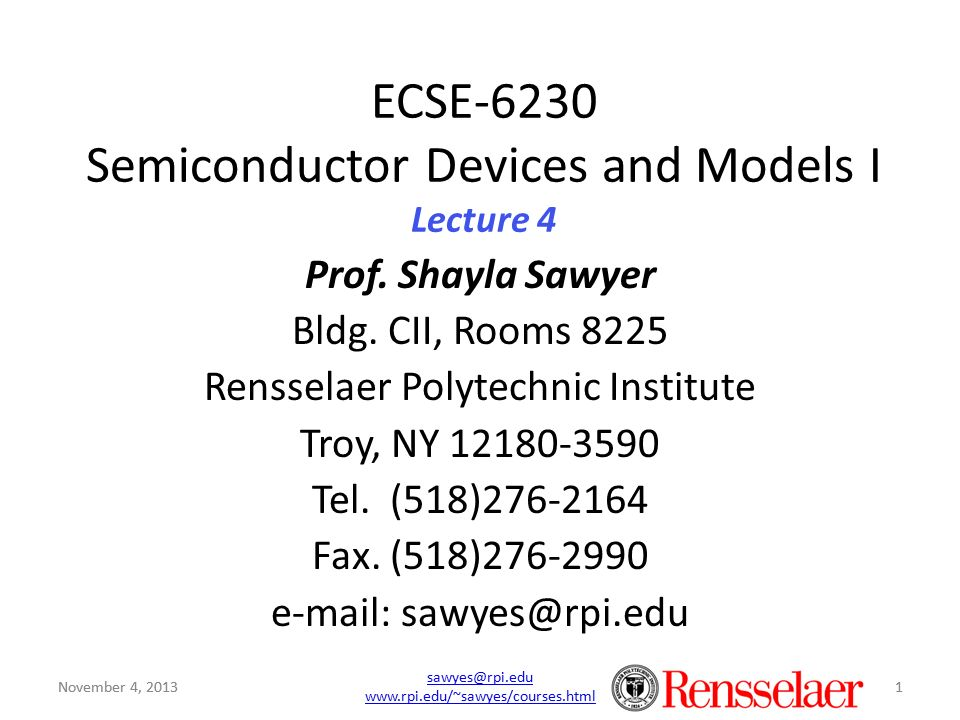November 4, 2013 sawyes@rpi.edu www.rpi.edu/~sawyes/courses.html 1 ECSE-6230 Semiconductor Devices and Models I Lecture 4 Prof. Shayla Sawyer Bldg. CI