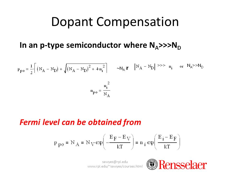 sawyes@rpi.edu www.rpi.edu/~sawyes/courses.html Dopant Compensation In an p-type semiconductor where N A >>>N D Fermi level can be obtained from