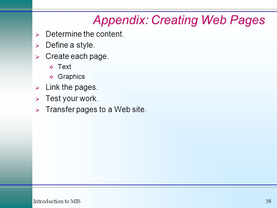 Introduction to MIS38 Appendix: Creating Web Pages Determine the content. Define a style. Create each page. Text Graphics Link the pages. Test your wo