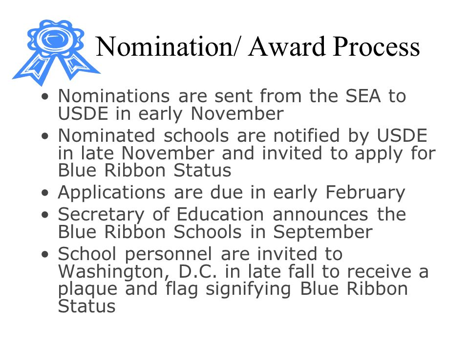 Nomination/ Award Process Nominations are sent from the SEA to USDE in early November Nominated schools are notified by USDE in late November and invited to apply for Blue Ribbon Status Applications are due in early February Secretary of Education announces the Blue Ribbon Schools in September School personnel are invited to Washington, D.C.