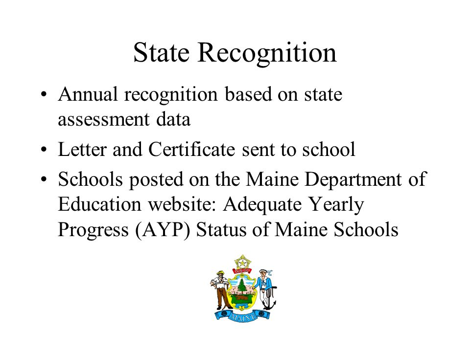 State Recognition Annual recognition based on state assessment data Letter and Certificate sent to school Schools posted on the Maine Department of Education website: Adequate Yearly Progress (AYP) Status of Maine Schools