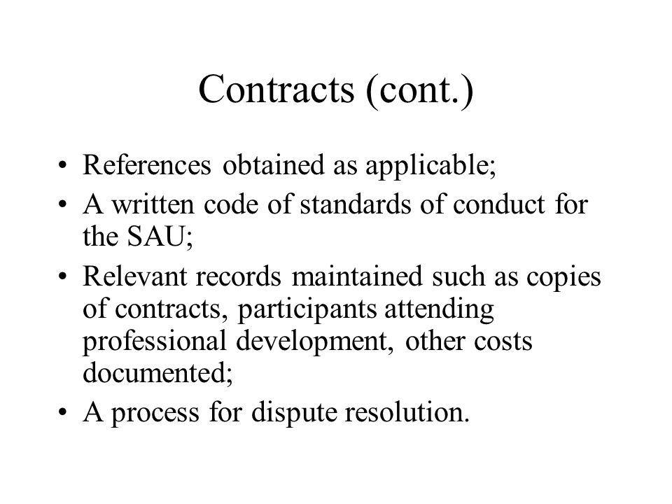 Contracts (cont.) References obtained as applicable; A written code of standards of conduct for the SAU; Relevant records maintained such as copies of contracts, participants attending professional development, other costs documented; A process for dispute resolution.