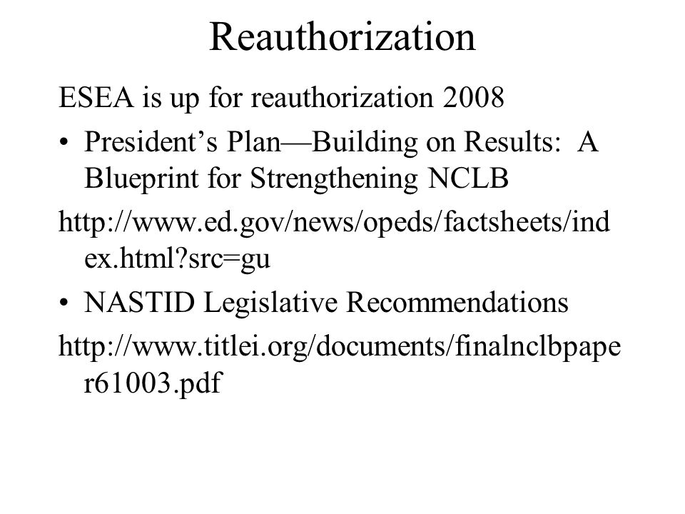 Reauthorization ESEA is up for reauthorization 2008 Presidents PlanBuilding on Results: A Blueprint for Strengthening NCLB   ex.html src=gu NASTID Legislative Recommendations   r61003.pdf
