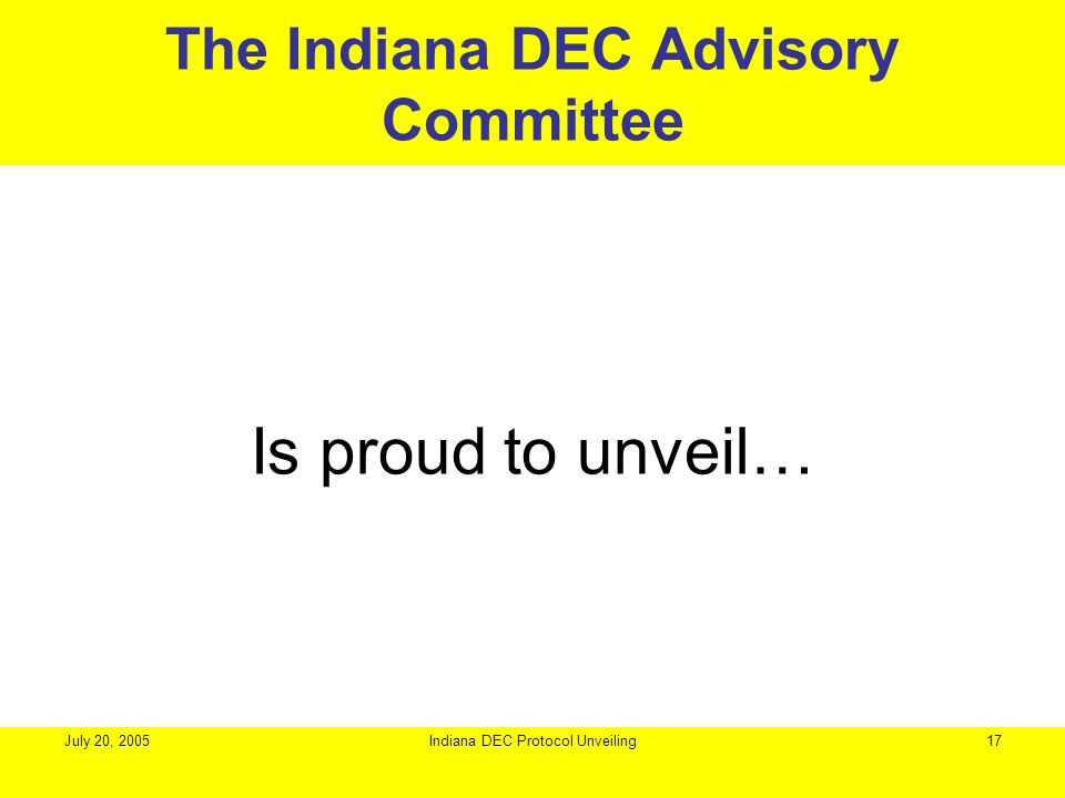 July 20, 2005Indiana DEC Protocol Unveiling17 Is proud to unveil… The Indiana DEC Advisory Committee
