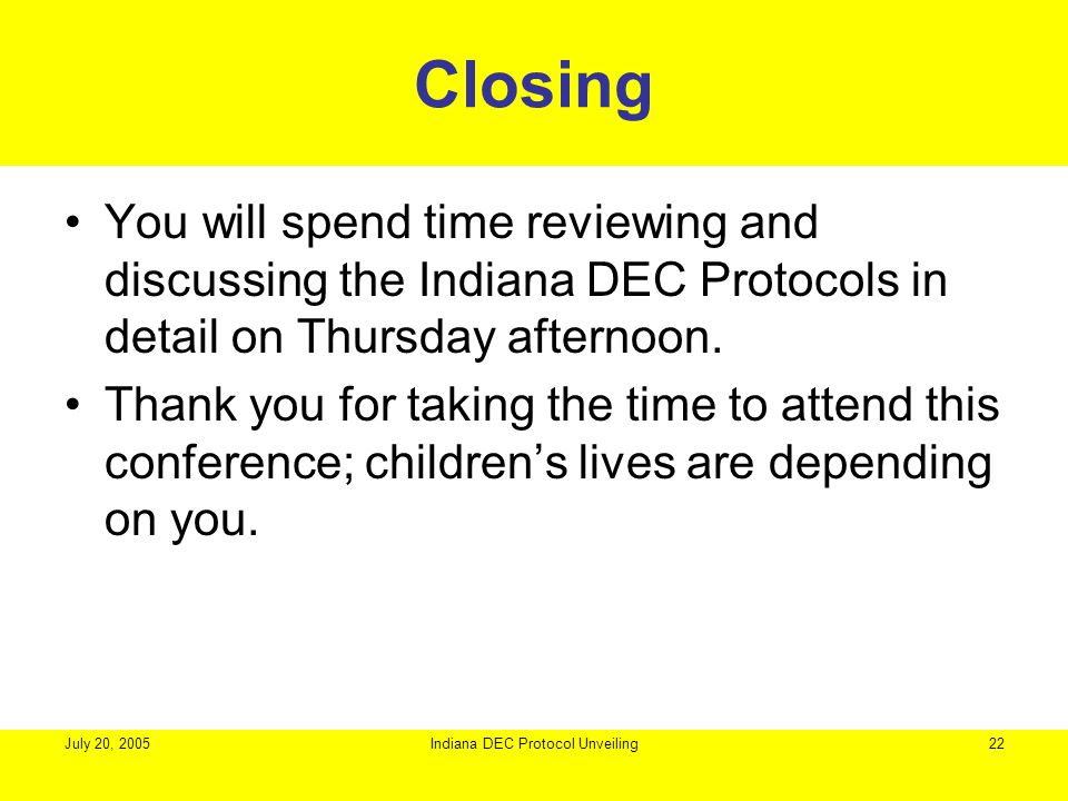 July 20, 2005Indiana DEC Protocol Unveiling22 Closing You will spend time reviewing and discussing the Indiana DEC Protocols in detail on Thursday aft