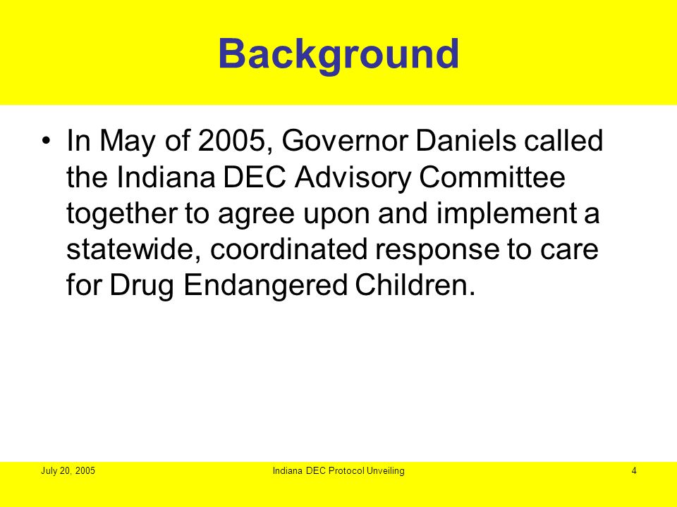 July 20, 2005Indiana DEC Protocol Unveiling4 Background In May of 2005, Governor Daniels called the Indiana DEC Advisory Committee together to agree u