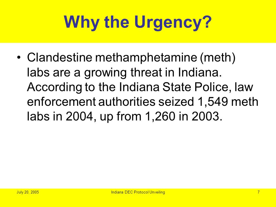 July 20, 2005Indiana DEC Protocol Unveiling7 Why the Urgency? Clandestine methamphetamine (meth) labs are a growing threat in Indiana. According to th