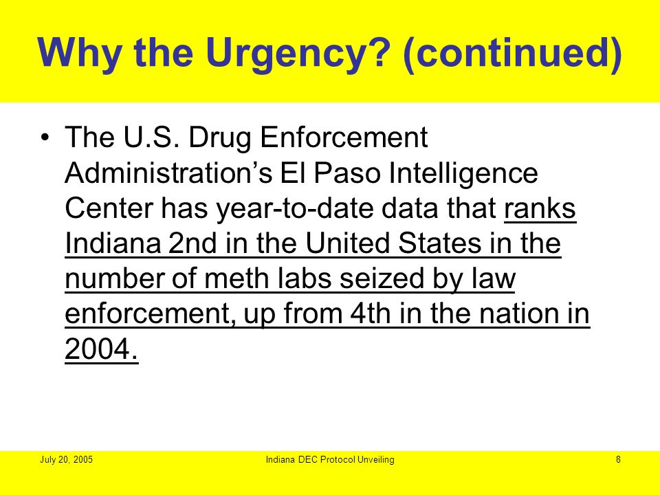 July 20, 2005Indiana DEC Protocol Unveiling8 Why the Urgency? (continued) The U.S. Drug Enforcement Administrations El Paso Intelligence Center has ye