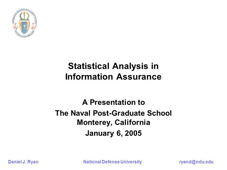 Daniel J. Ryan National Defense University ryand@ndu.edu Statistical Analysis in Information Assurance A Presentation to The Naval Post-Graduate Schoo