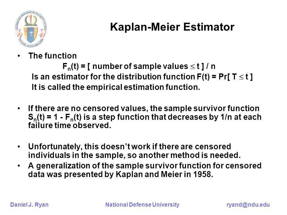 Daniel J. Ryan National Defense University ryand@ndu.edu Kaplan-Meier Estimator The function F n (t) = [ number of sample values t ] / n Is an estimat