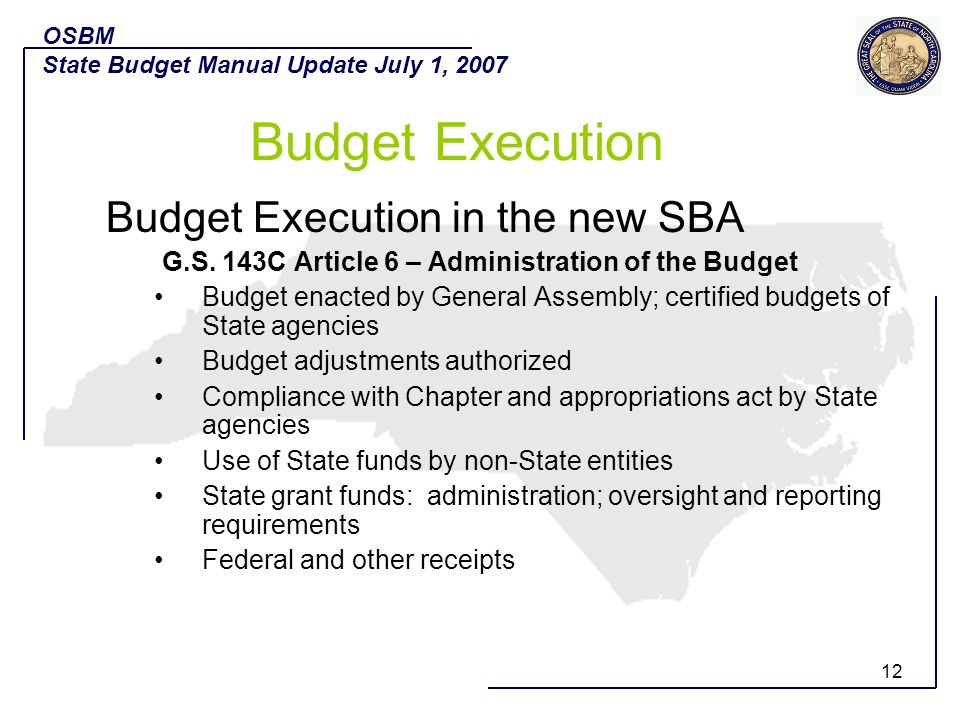 12 Budget Execution in the new SBA G.S. 143C Article 6 – Administration of the Budget Budget enacted by General Assembly; certified budgets of State a