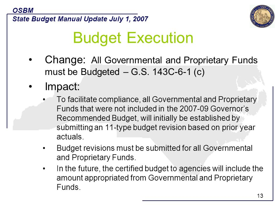 13 Change: All Governmental and Proprietary Funds must be Budgeted – G.S. 143C-6-1 (c) Impact: To facilitate compliance, all Governmental and Propriet