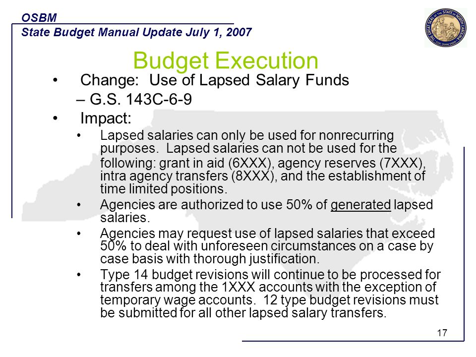 17 Change: Use of Lapsed Salary Funds – G.S. 143C-6-9 Impact: Lapsed salaries can only be used for nonrecurring purposes. Lapsed salaries can not be u