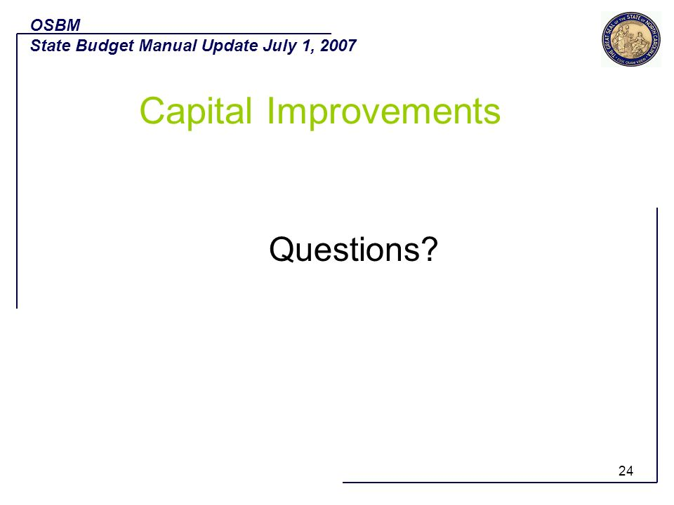24 Questions? OSBM State Budget Manual Update July 1, 2007 Capital Improvements