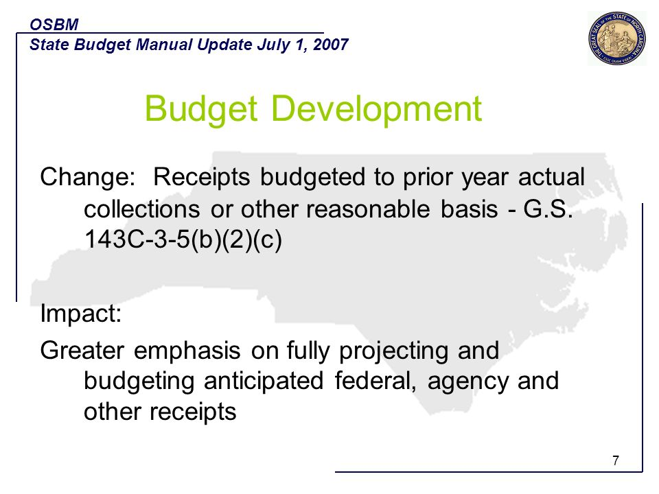 7 Change: Receipts budgeted to prior year actual collections or other reasonable basis - G.S. 143C-3-5(b)(2)(c) Impact: Greater emphasis on fully proj