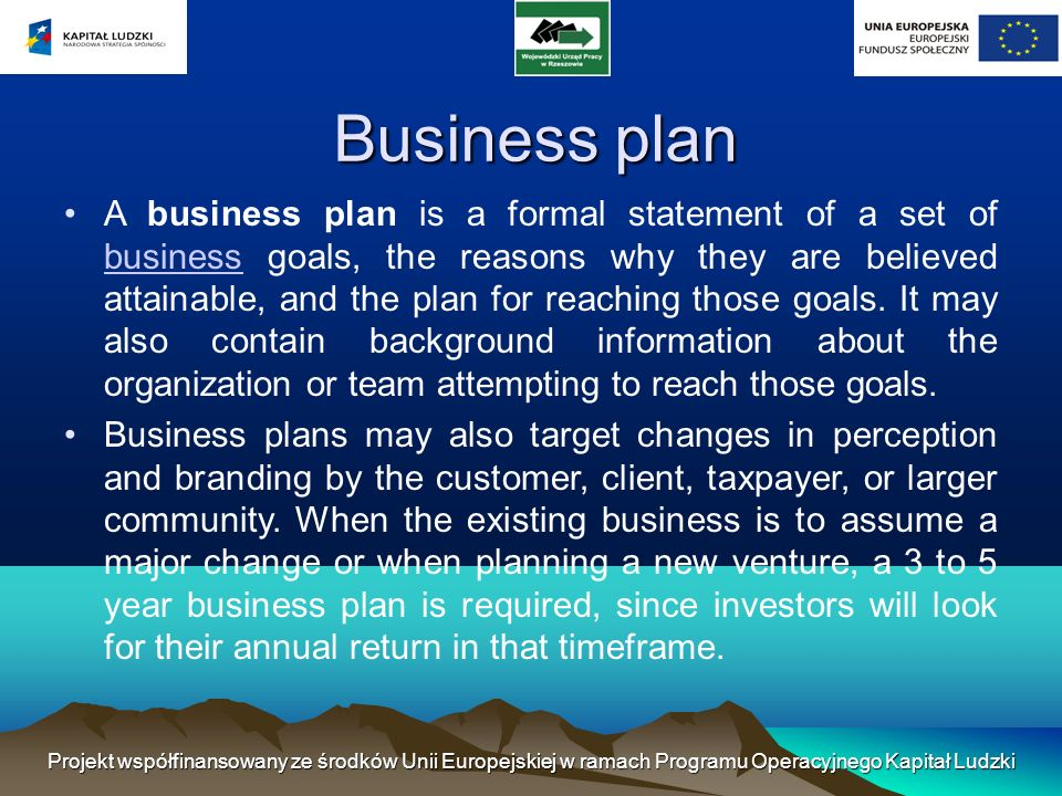 Business plan A business plan is a formal statement of a set of business goals, the reasons why they are believed attainable, and the plan for reaching those goals.
