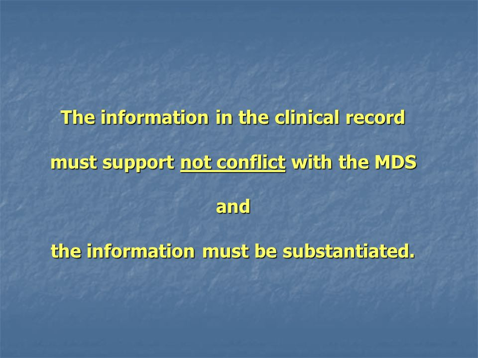 The information in the clinical record must support not conflict with the MDS and the information must be substantiated.