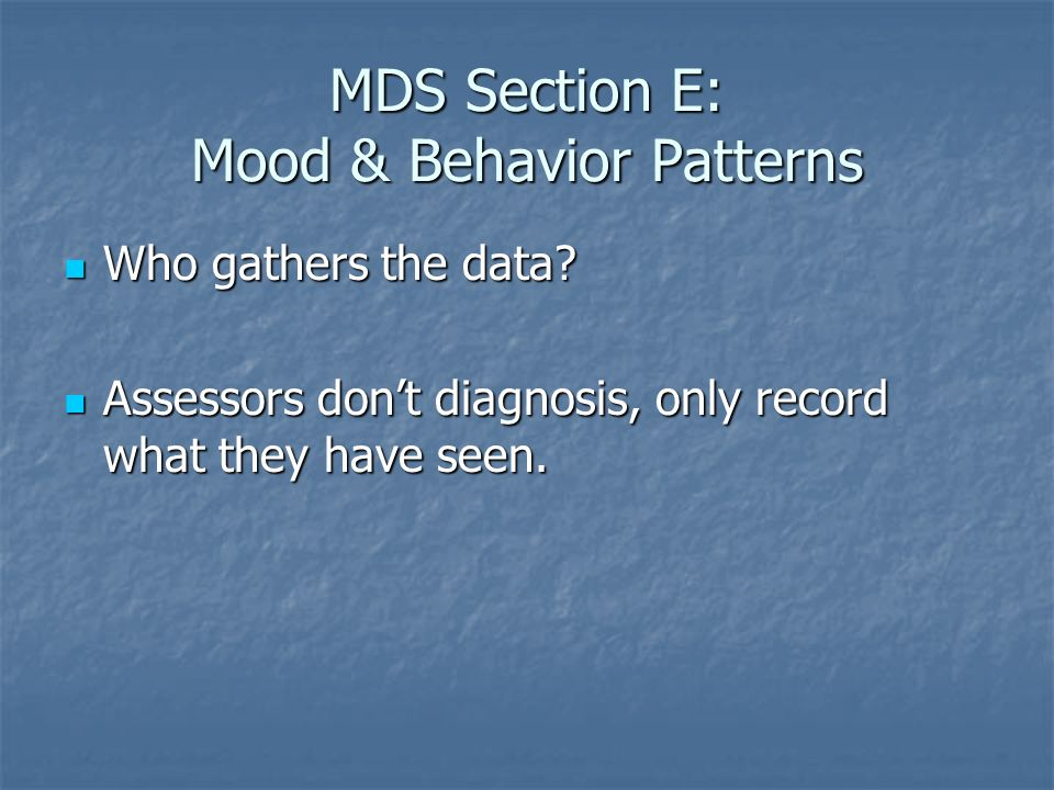 MDS Section E: Mood & Behavior Patterns Who gathers the data? Who gathers the data? Assessors dont diagnosis, only record what they have seen. Assesso