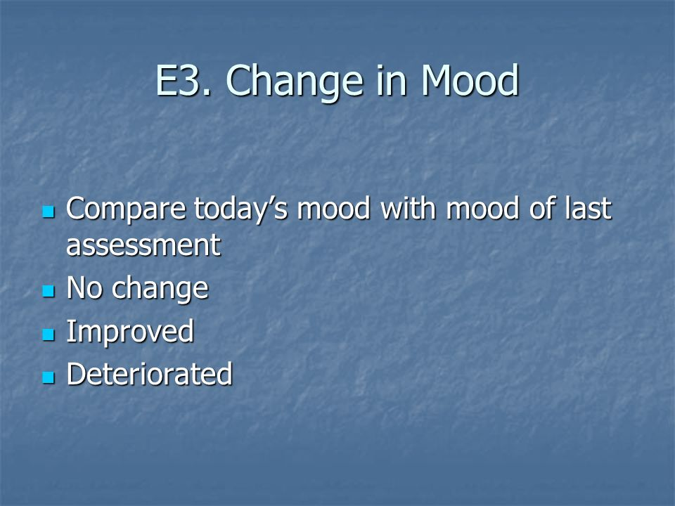 E3. Change in Mood Compare todays mood with mood of last assessment Compare todays mood with mood of last assessment No change No change Improved Impr