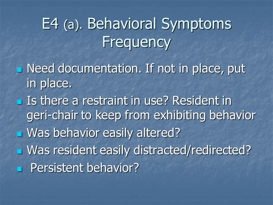 E4 (a). Behavioral Symptoms Frequency Need documentation. If not in place, put in place. Need documentation. If not in place, put in place. Is there a
