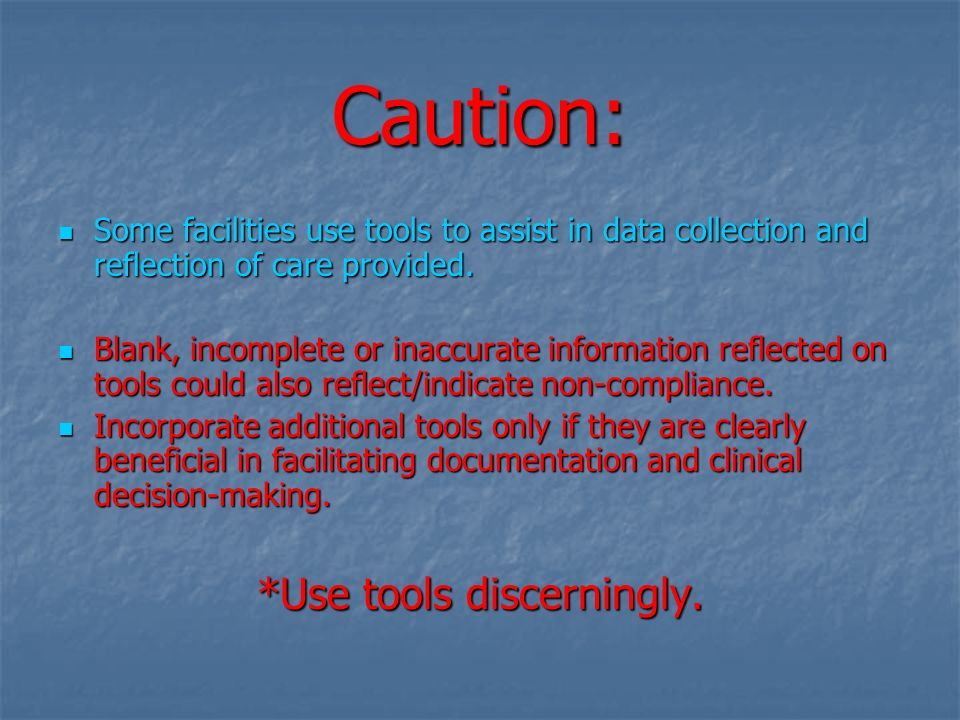 Caution: Some facilities use tools to assist in data collection and reflection of care provided. Some facilities use tools to assist in data collectio