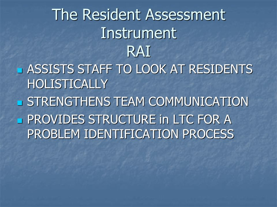 The Resident Assessment Instrument RAI ASSISTS STAFF TO LOOK AT RESIDENTS HOLISTICALLY ASSISTS STAFF TO LOOK AT RESIDENTS HOLISTICALLY STRENGTHENS TEA